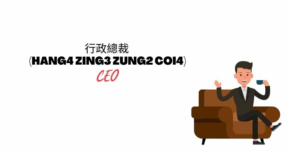 行政總裁 (Hang4 Zing3 Zung2 Coi4)   CEO